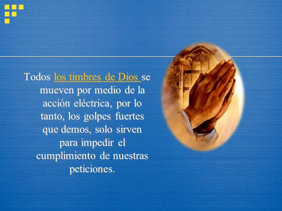 Todos los timbres de Dios se mueven por medio de la acción eléctrica, por lo tanto, los golpes fuertes que demos, solo sirven para impedir el cumplimi
