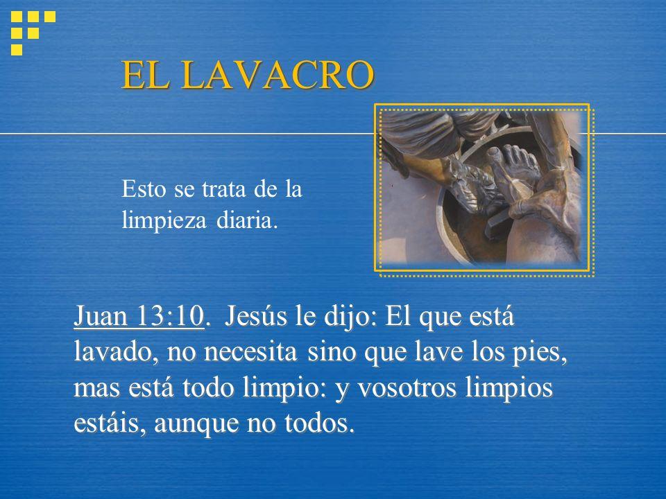 EL LAVACRO Juan 13:10. Jesús le dijo: El que está lavado, no necesita sino que lave los pies, mas está todo limpio: y vosotros limpios estáis, aunque