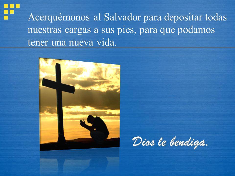 Dios le bendiga. Acerquémonos al Salvador para depositar todas nuestras cargas a sus pies, para que podamos tener una nueva vida.