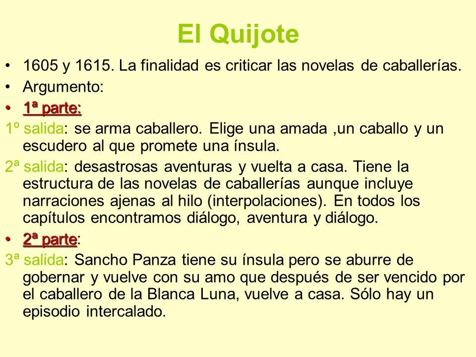 El Quijote 1605 y 1615. La finalidad es criticar las novelas de caballerías. Argumento: 1ª parte:1ª parte: 1º salida: se arma caballero. Elige una ama