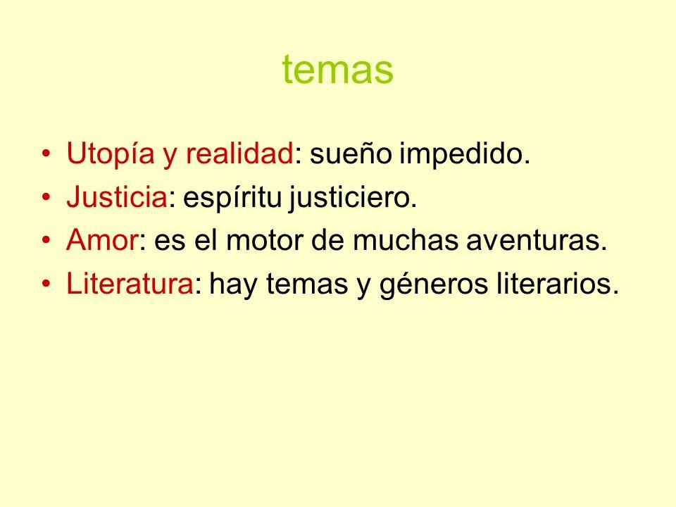 temas Utopía y realidad: sueño impedido. Justicia: espíritu justiciero. Amor: es el motor de muchas aventuras. Literatura: hay temas y géneros literar