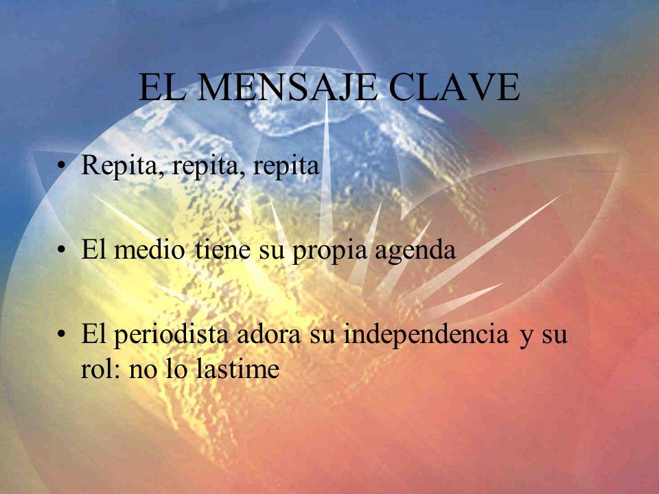 EL MENSAJE CLAVE Repita, repita, repita El medio tiene su propia agenda El periodista adora su independencia y su rol: no lo lastime