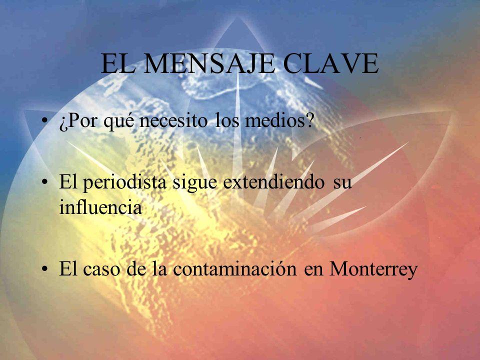 EL MENSAJE CLAVE ¿Por qué necesito los medios? El periodista sigue extendiendo su influencia El caso de la contaminación en Monterrey