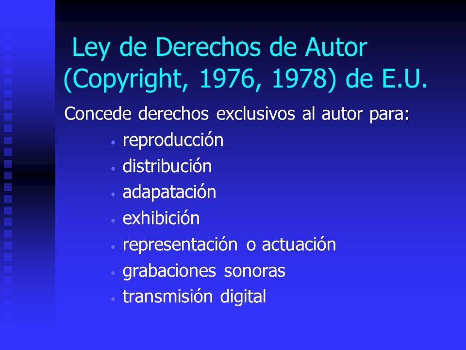 Ley de Derechos de Autor (Copyright, 1976, 1978) de E.U. : Concede derechos exclusivos al autor para: reproducción distribución adapatación exhibición