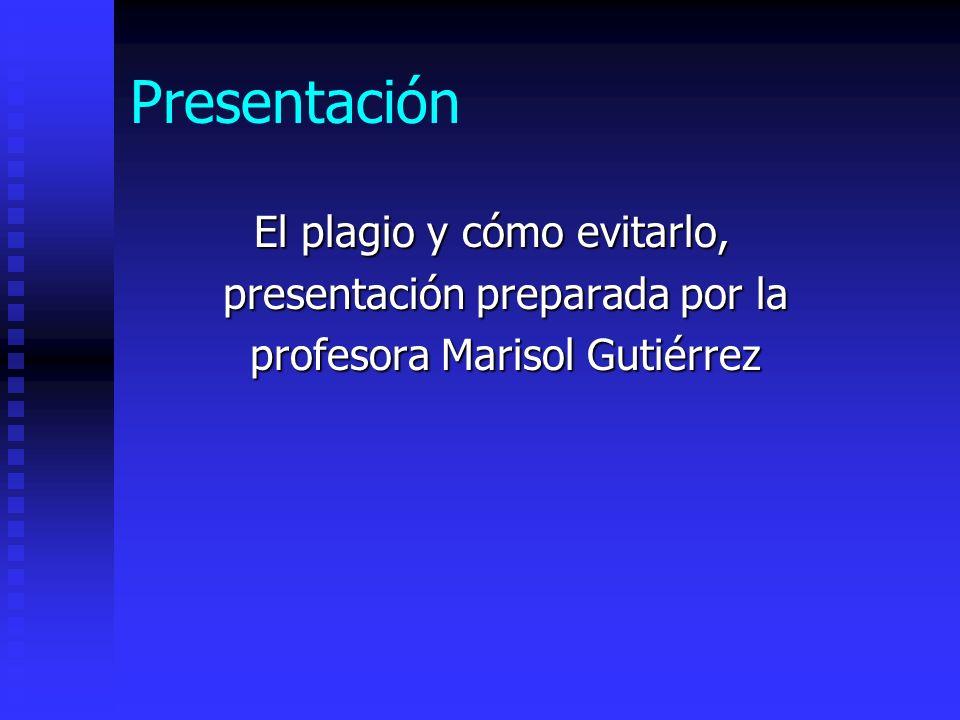 Presentación El plagio y cómo evitarlo, presentación preparada por la presentación preparada por la profesora Marisol Gutiérrez profesora Marisol Guti