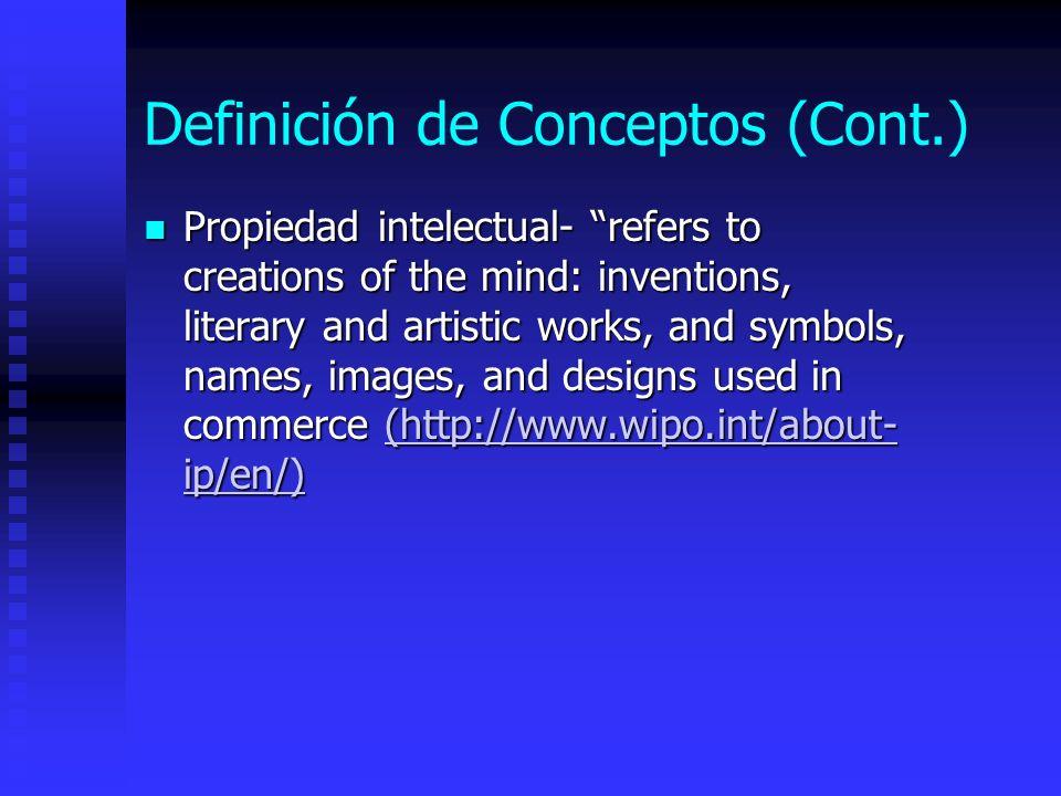 Definición de Conceptos (Cont.) Leyes de propiedad intelectual-Protegen toda obra original plasmada en un medio tangible con el propósito de promover el desarrollo de las ciencias y las artes.