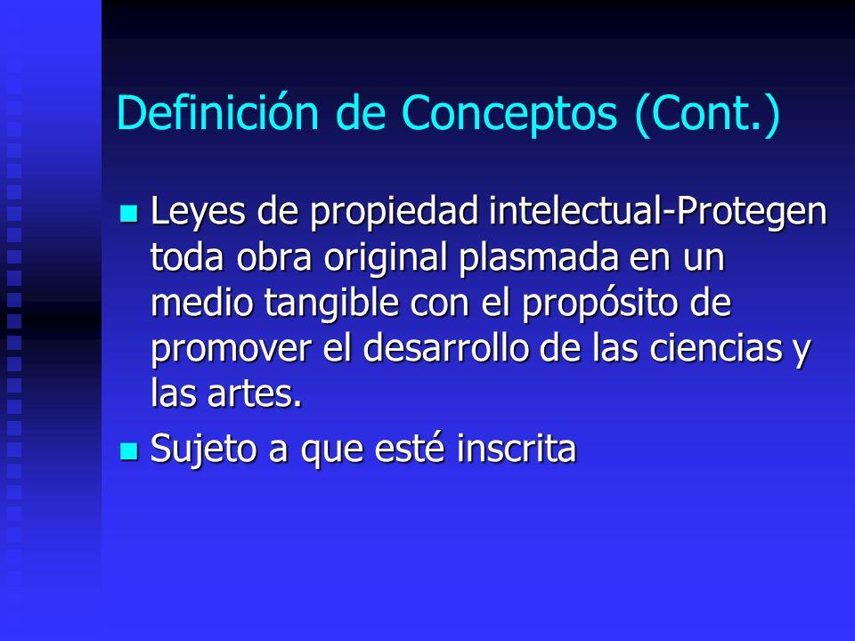Definición de Conceptos (Cont.) Leyes de propiedad intelectual-Protegen toda obra original plasmada en un medio tangible con el propósito de promover