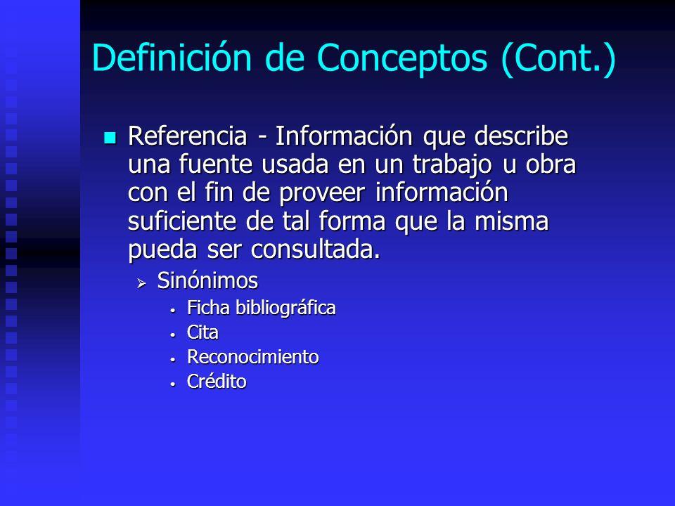 Definición de Conceptos (Cont.) Referencia - Información que describe una fuente usada en un trabajo u obra con el fin de proveer información suficien