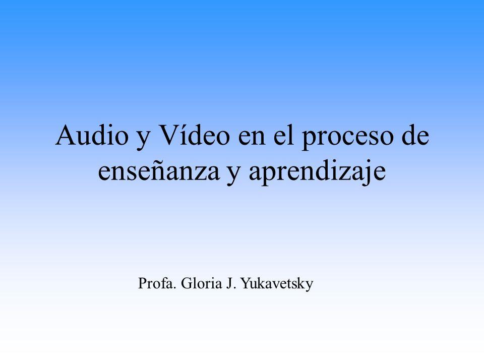 Audio y Vídeo en el proceso de enseñanza y aprendizaje Profa. Gloria J. Yukavetsky