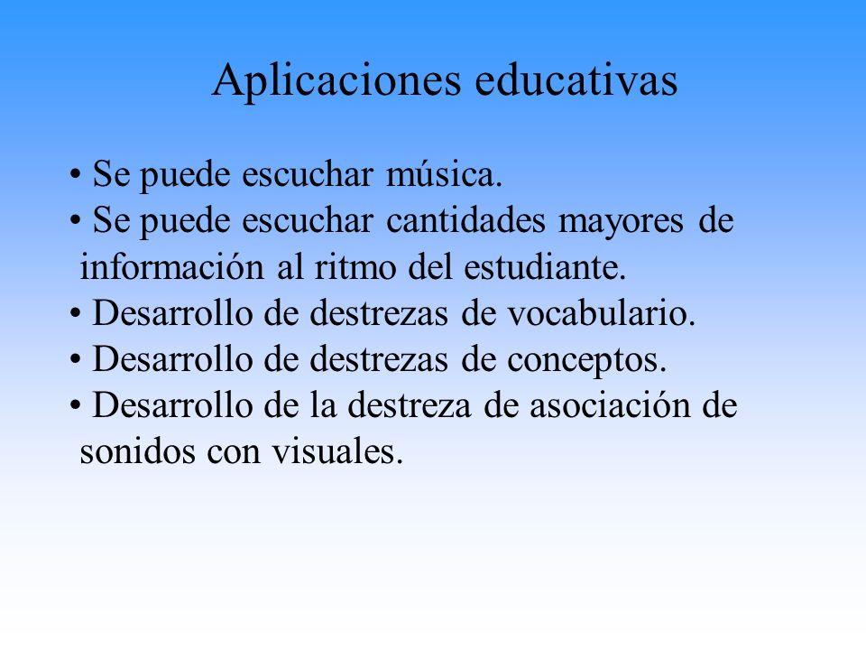 Aplicaciones educativas Se puede escuchar música. Se puede escuchar cantidades mayores de información al ritmo del estudiante. Desarrollo de destrezas