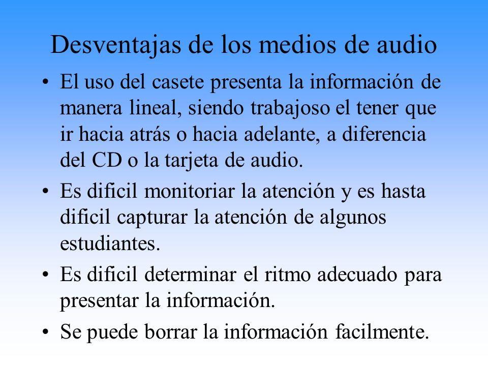 Desventajas de los medios de audio El uso del casete presenta la información de manera lineal, siendo trabajoso el tener que ir hacia atrás o hacia ad