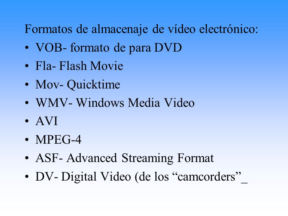 Formatos de almacenaje de vídeo electrónico: VOB- formato de para DVD Fla- Flash Movie Mov- Quicktime WMV- Windows Media Video AVI MPEG-4 ASF- Advance