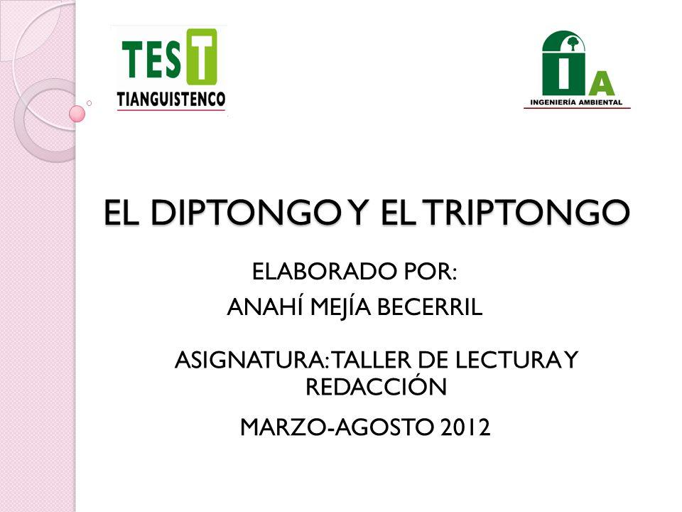 EL DIPTONGO Y EL TRIPTONGO ELABORADO POR: ANAHÍ MEJÍA BECERRIL MARZO-AGOSTO 2012 ASIGNATURA: TALLER DE LECTURA Y REDACCIÓN