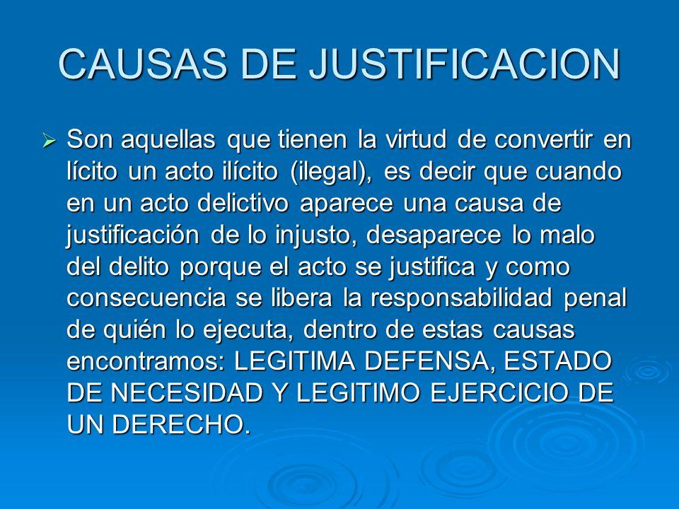 CAUSAS DE JUSTIFICACION Son aquellas que tienen la virtud de convertir en lícito un acto ilícito (ilegal), es decir que cuando en un acto delictivo ap