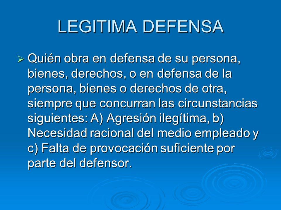 LEGITIMA DEFENSA Quién obra en defensa de su persona, bienes, derechos, o en defensa de la persona, bienes o derechos de otra, siempre que concurran l