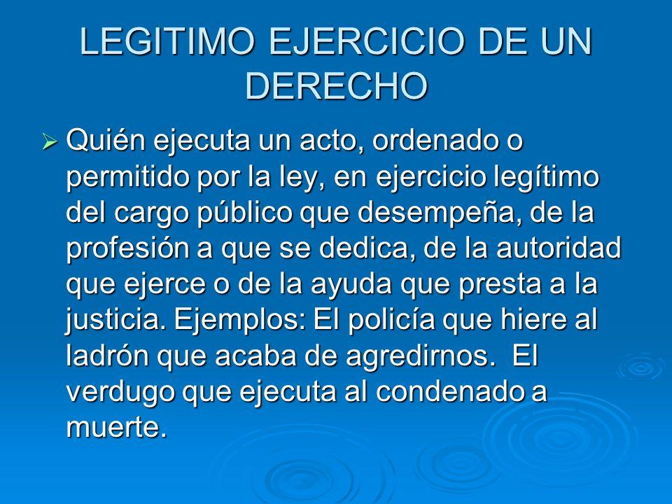 LEGITIMO EJERCICIO DE UN DERECHO Quién ejecuta un acto, ordenado o permitido por la ley, en ejercicio legítimo del cargo público que desempeña, de la