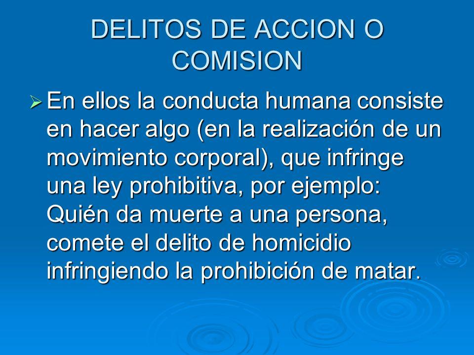 DELITOS DE ACCION O COMISION En ellos la conducta humana consiste en hacer algo (en la realización de un movimiento corporal), que infringe una ley pr