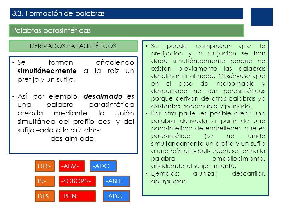 3.3. Formación de palabras Palabras parasintéticas DERIVADOS PARASINTÉTICOS Se forman añadiendo simultáneamente a la raíz un prefijo y un sufijo. Así,