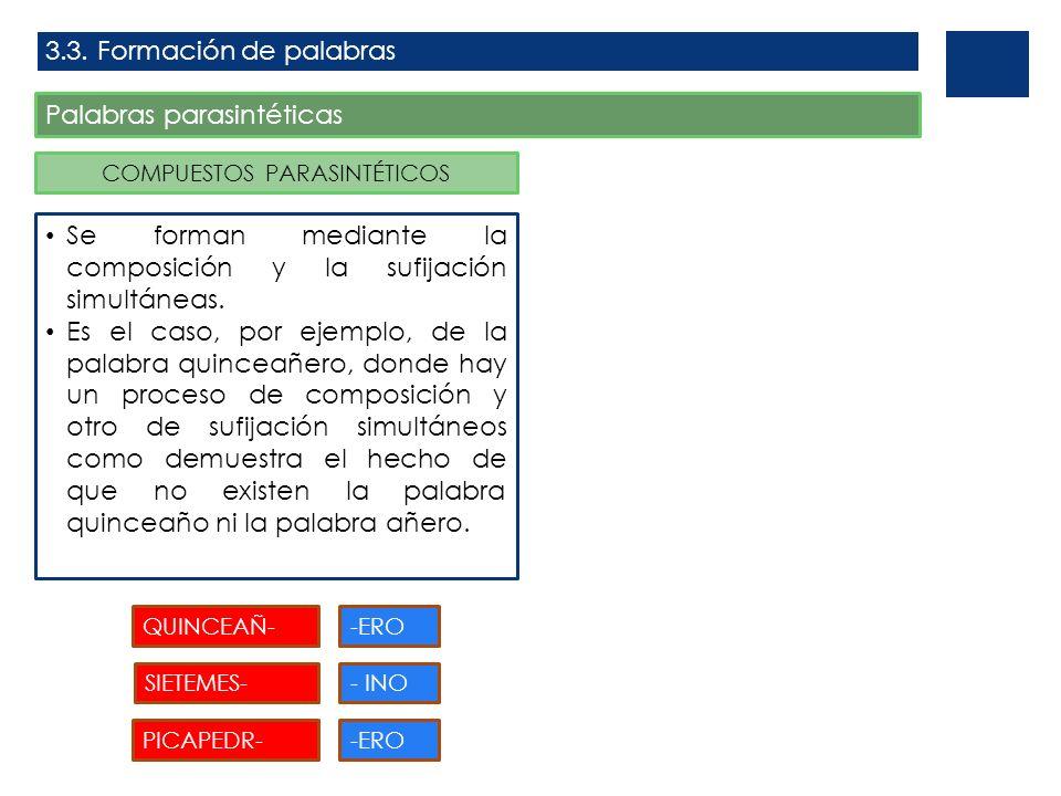 3.3. Formación de palabras Palabras parasintéticas COMPUESTOS PARASINTÉTICOS Se forman mediante la composición y la sufijación simultáneas. Es el caso