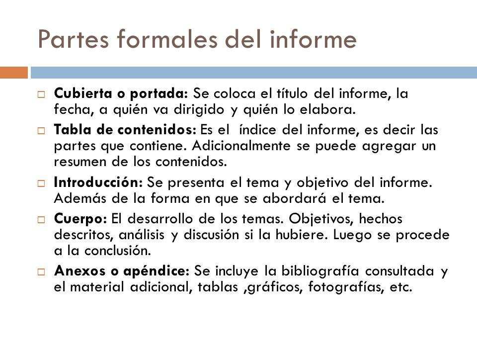 Partes formales del informe Cubierta o portada: Se coloca el título del informe, la fecha, a quién va dirigido y quién lo elabora. Tabla de contenidos