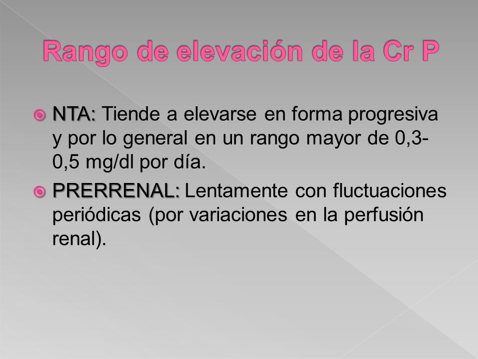 NTA: NTA: Tiende a elevarse en forma progresiva y por lo general en un rango mayor de 0,3- 0,5 mg/dl por día. PRERRENAL: PRERRENAL: Lentamente con flu