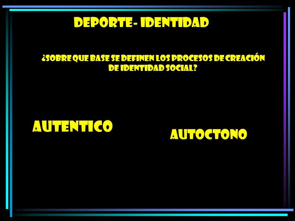 DEPORTE- IDENTIDAD ¿SOBRE QUE BASE SE DEFINEN LOS PROCESOS DE CREACIÓN DE IDENTIDAD SOCIAL? AUTENTICO AUTOCTONO