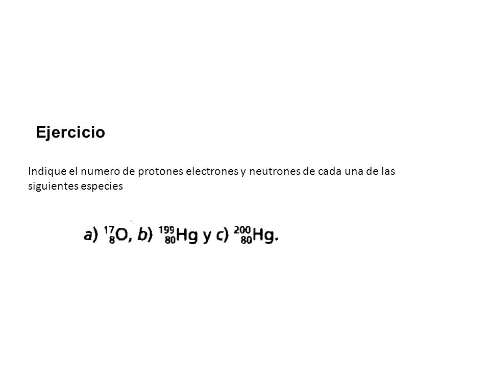 Indique el numero de protones electrones y neutrones de cada una de las siguientes especies Ejercicio