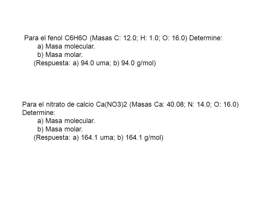 Para el fenol C6H6O (Masas C: 12.0; H: 1.0; O: 16.0) Determine: a) Masa molecular. b) Masa molar. (Respuesta: a) 94.0 uma; b) 94.0 g/mol) Para el nitr