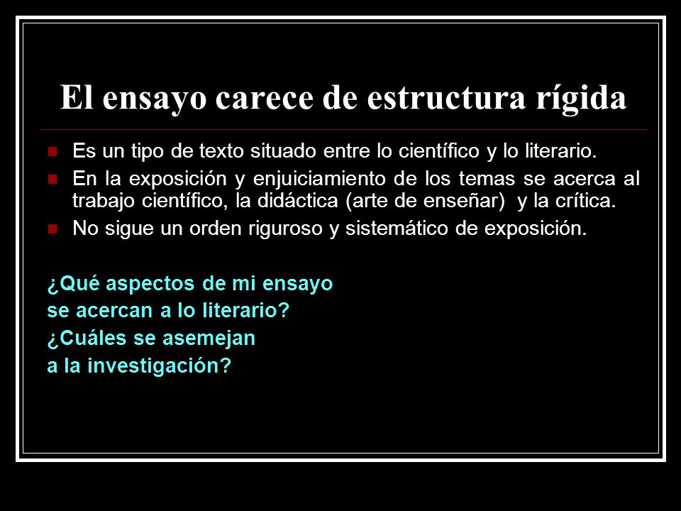 El ensayo carece de estructura rígida Es un tipo de texto situado entre lo científico y lo literario. En la exposición y enjuiciamiento de los temas s
