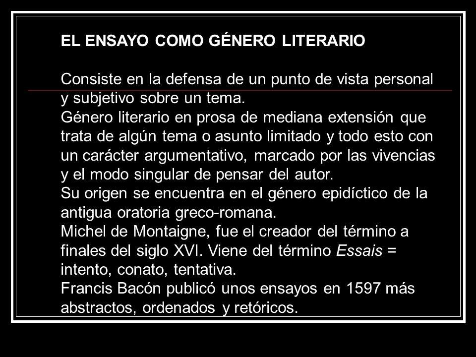 EL ENSAYO COMO GÉNERO LITERARIO Consiste en la defensa de un punto de vista personal y subjetivo sobre un tema. Género literario en prosa de mediana e