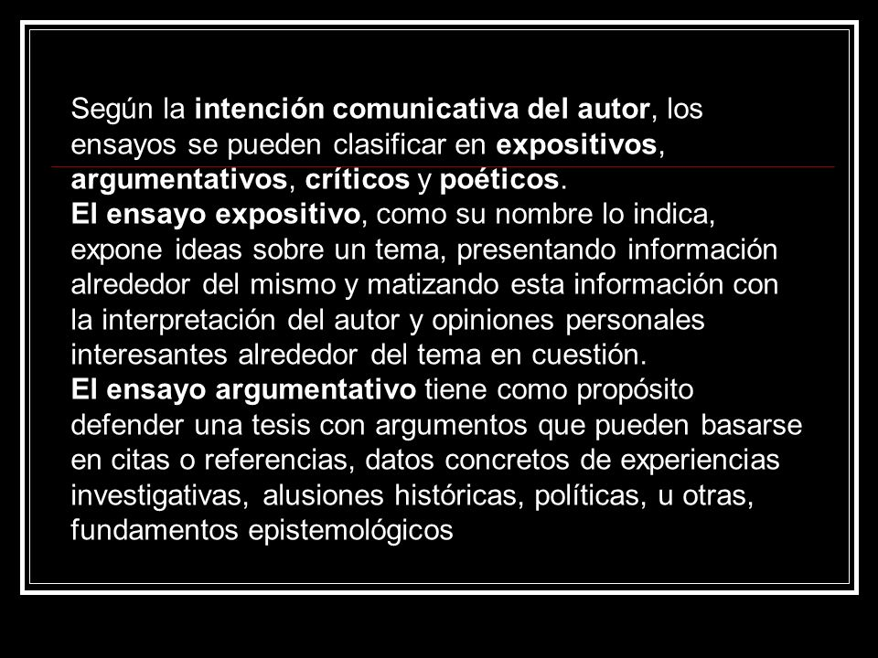 Según la intención comunicativa del autor, los ensayos se pueden clasificar en expositivos, argumentativos, críticos y poéticos. El ensayo expositivo,