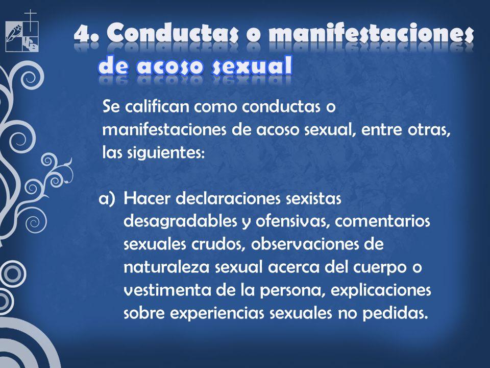 Se califican como conductas o manifestaciones de acoso sexual, entre otras, las siguientes: a)Hacer declaraciones sexistas desagradables y ofensivas,