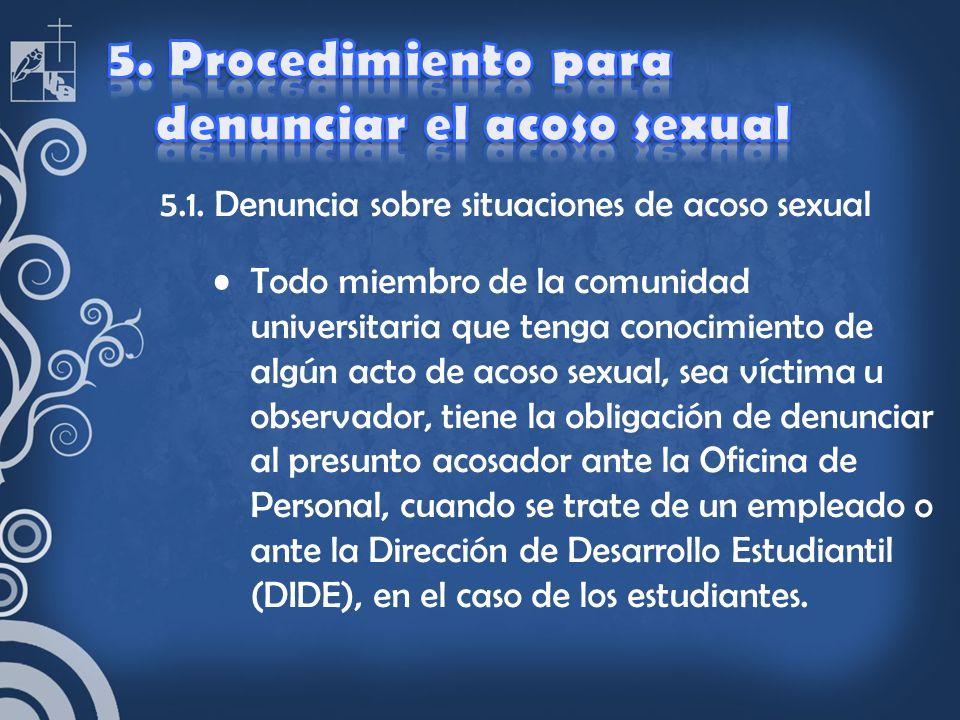 5.1. Denuncia sobre situaciones de acoso sexual Todo miembro de la comunidad universitaria que tenga conocimiento de algún acto de acoso sexual, sea v