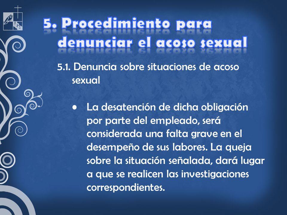 5.1. Denuncia sobre situaciones de acoso sexual La desatención de dicha obligación por parte del empleado, será considerada una falta grave en el dese