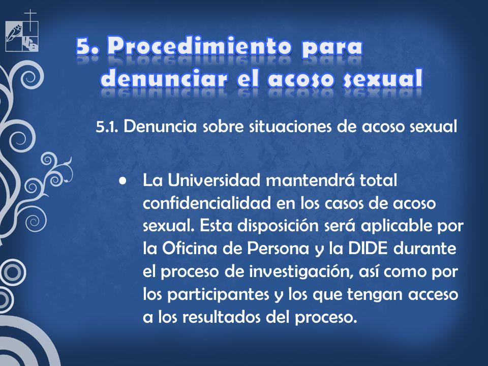 5.1. Denuncia sobre situaciones de acoso sexual La Universidad mantendrá total confidencialidad en los casos de acoso sexual. Esta disposición será ap
