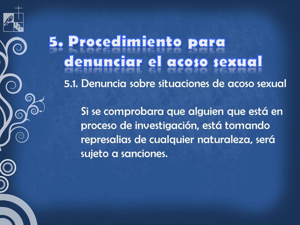 5.1. Denuncia sobre situaciones de acoso sexual Si se comprobara que alguien que está en proceso de investigación, está tomando represalias de cualqui