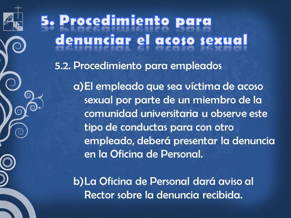 5.2. Procedimiento para empleados a)El empleado que sea víctima de acoso sexual por parte de un miembro de la comunidad universitaria u observe este t