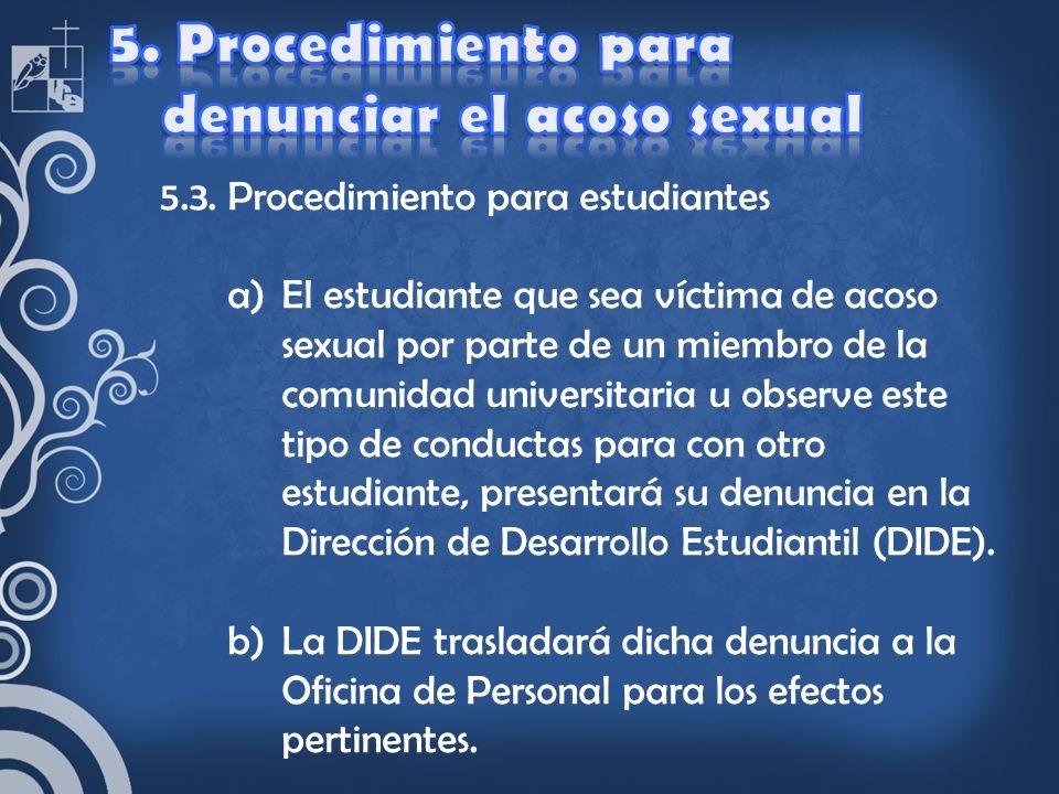 5.3. Procedimiento para estudiantes a)El estudiante que sea víctima de acoso sexual por parte de un miembro de la comunidad universitaria u observe es