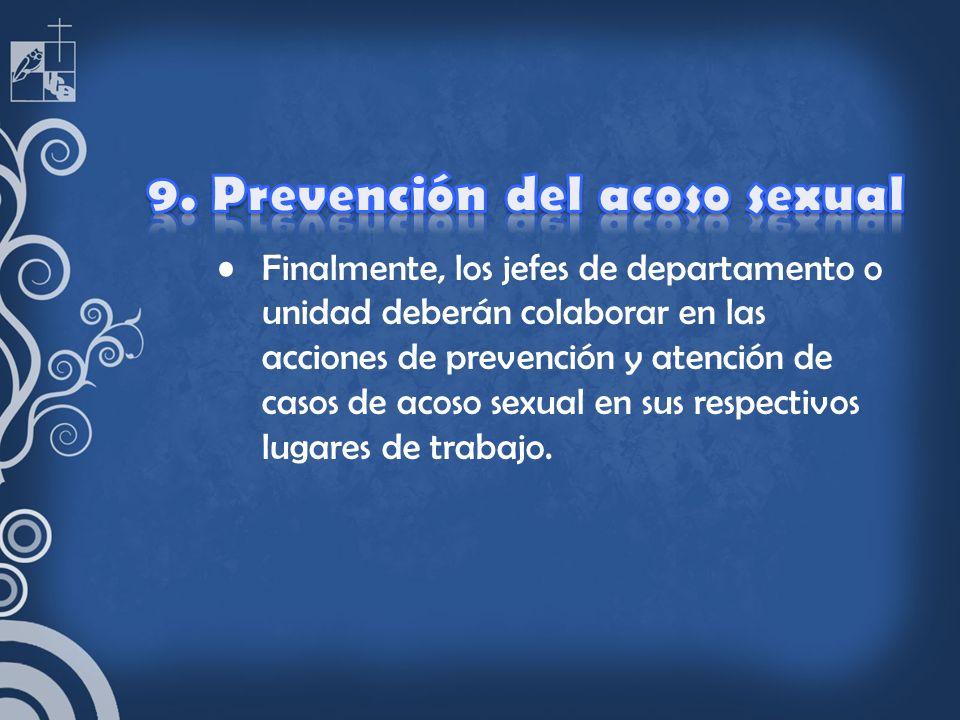 Finalmente, los jefes de departamento o unidad deberán colaborar en las acciones de prevención y atención de casos de acoso sexual en sus respectivos