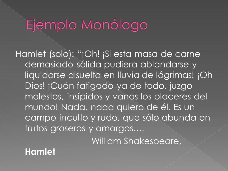 Hamlet (solo): ¡Oh! ¡Si esta masa de carne demasiado sólida pudiera ablandarse y liquidarse disuelta en lluvia de lágrimas! ¡Oh Dios! ¡Cuán fatigado y