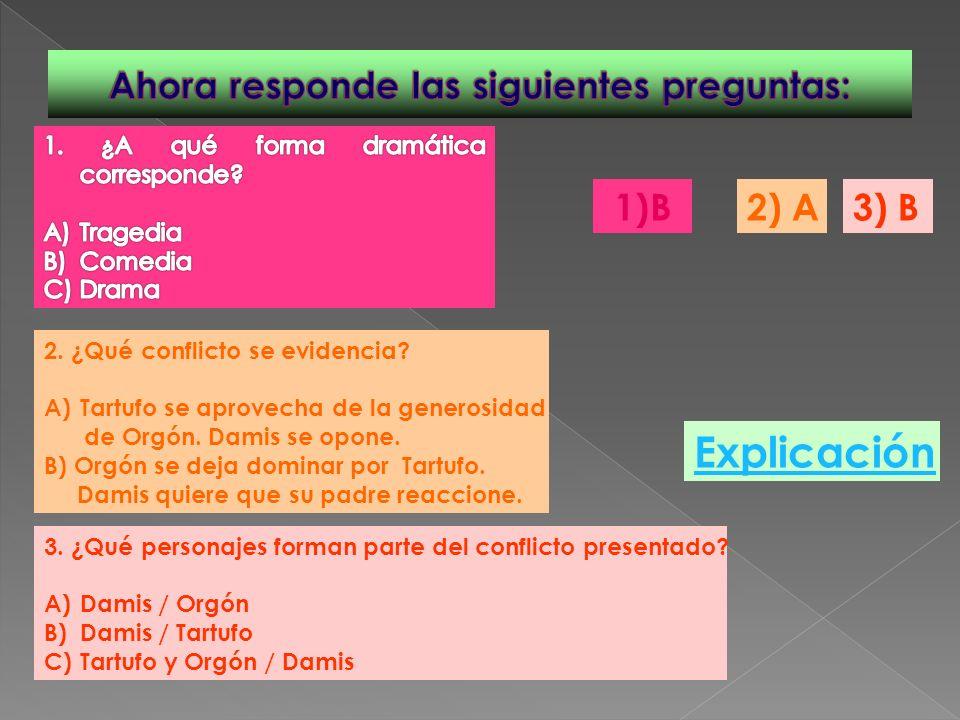 1)B 2. ¿Qué conflicto se evidencia? A)Tartufo se aprovecha de la generosidad de Orgón. Damis se opone. B) Orgón se deja dominar por Tartufo. Damis qui