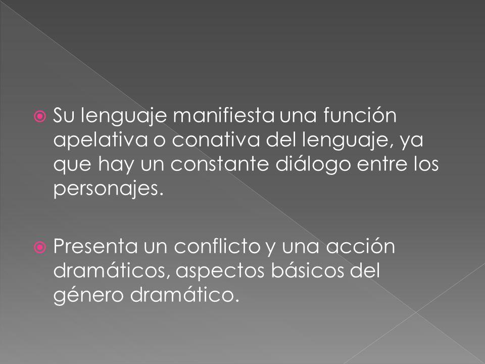 Su lenguaje manifiesta una función apelativa o conativa del lenguaje, ya que hay un constante diálogo entre los personajes. Presenta un conflicto y un