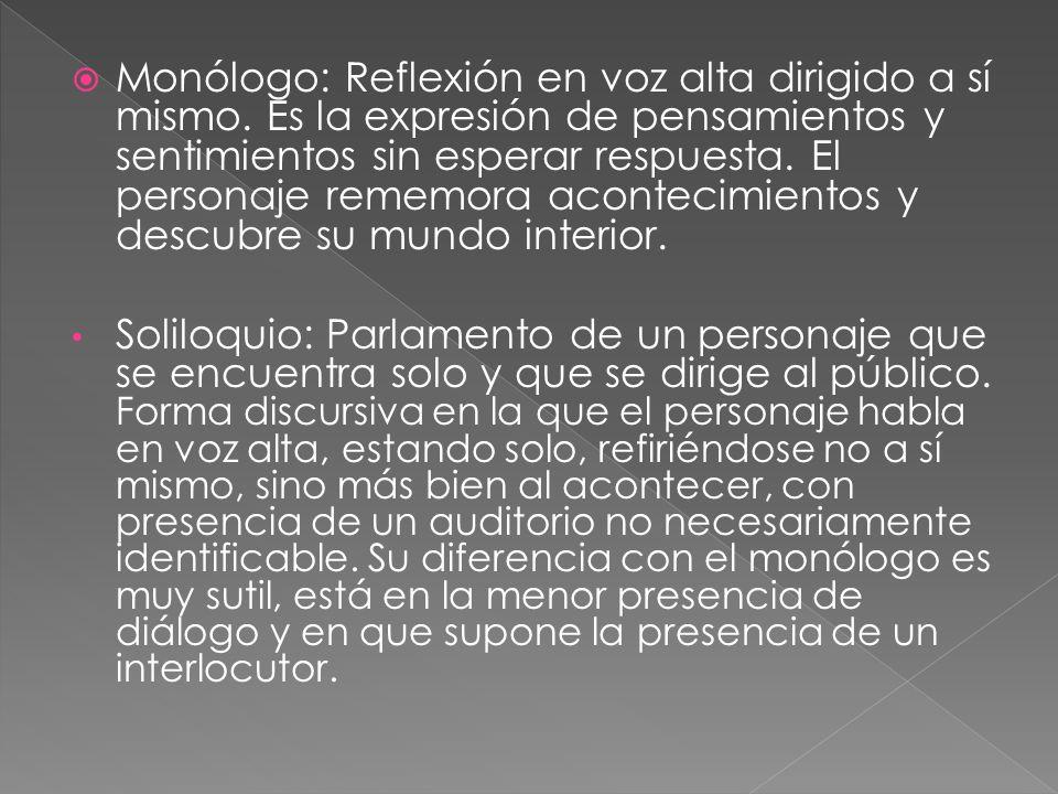 Monólogo: Reflexión en voz alta dirigido a sí mismo. Es la expresión de pensamientos y sentimientos sin esperar respuesta. El personaje rememora acont