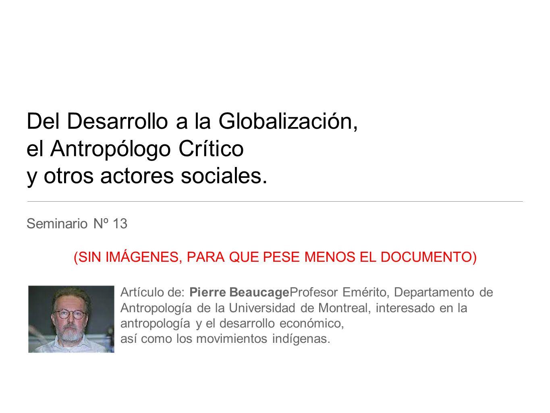 Del Desarrollo a la Globalización, el Antropólogo Crítico y otros actores sociales. Seminario Nº 13 (SIN IMÁGENES, PARA QUE PESE MENOS EL DOCUMENTO) A