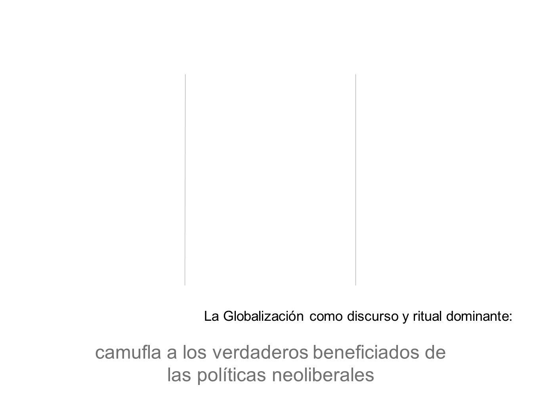 camufla a los verdaderos beneficiados de las políticas neoliberales La Globalización como discurso y ritual dominante: