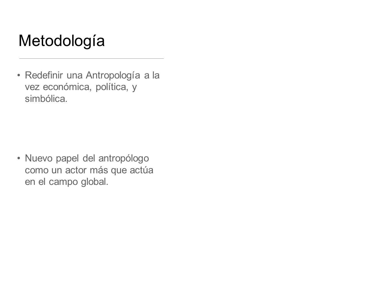Metodología Redefinir una Antropología a la vez económica, política, y simbólica. Nuevo papel del antropólogo como un actor más que actúa en el campo