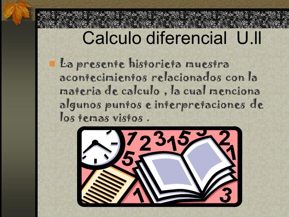 Calculo diferencial U.ll La presente historieta muestra acontecimientos relacionados con la materia de calculo, la cual menciona algunos puntos e inte