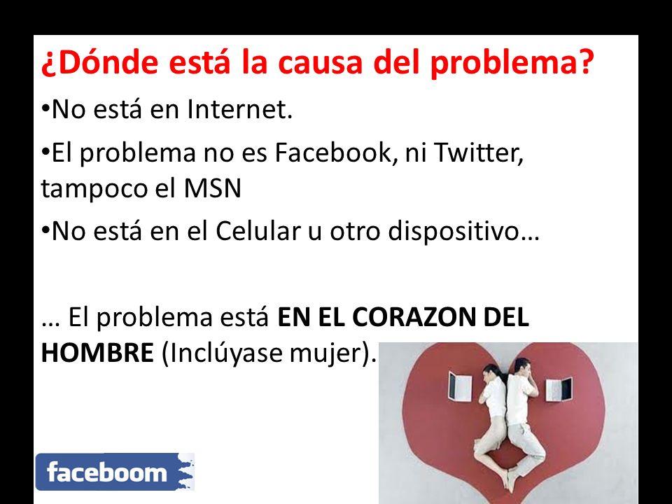 ¿Dónde está la causa del problema? No está en Internet. El problema no es Facebook, ni Twitter, tampoco el MSN No está en el Celular u otro dispositiv