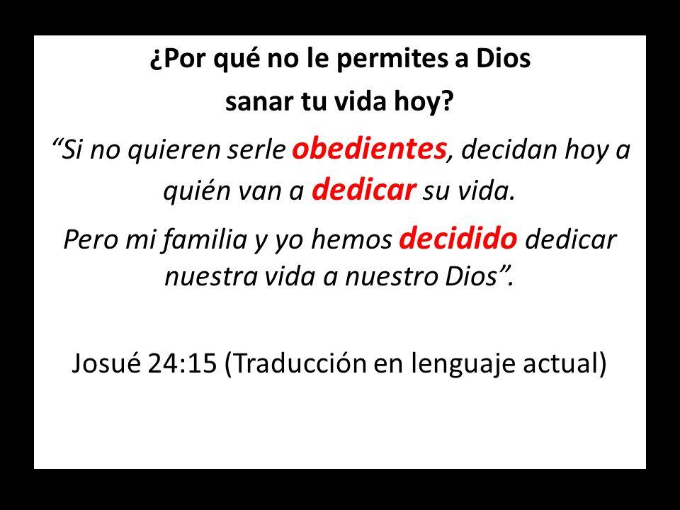 ¿Por qué no le permites a Dios sanar tu vida hoy? Si no quieren serle obedientes, decidan hoy a quién van a dedicar su vida. Pero mi familia y yo hemo