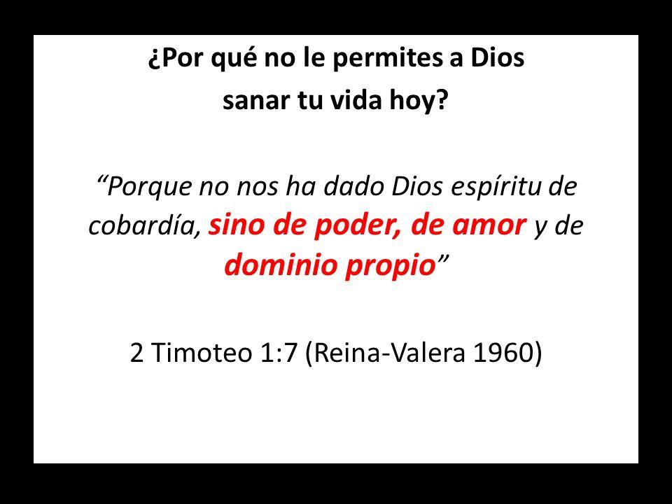 ¿Por qué no le permites a Dios sanar tu vida hoy? Porque no nos ha dado Dios espíritu de cobardía, sino de poder, de amor y de dominio propio 2 Timote